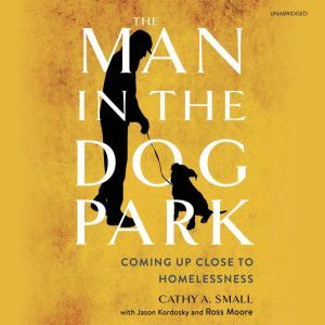 The Man in the Dog Park: Coming Up Close to Homelessness , Cathy A. Small