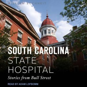 The South Carolina State Hospital: Stories from Bull Street, William Buchheit