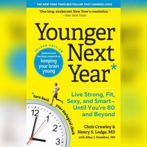 Younger Next Year, 2nd Edition Live Strong, Fit, Sexy, and Smart-Until You're 80 and Beyond, Chris Crowley