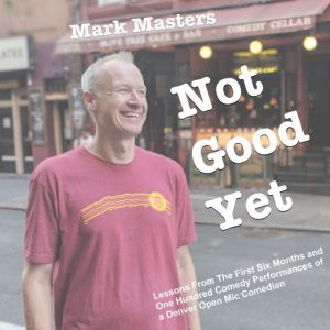 Not Good Yet: Lessons From The First Six Months and One Hundred Comedy Performances of a Denver Open Mic Comedian, Mark Masters