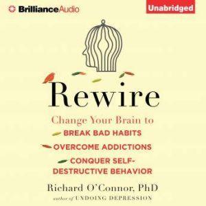 Rewire Change Your Brain to Break Bad Habits, Overcome Addictions, Conquer Self-Destructive Behavior, Richard O'Connor, Ph.D.