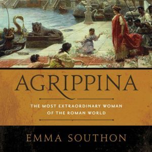 Agrippina The Most Extraordinary Woman of the Roman World, Emma Southon