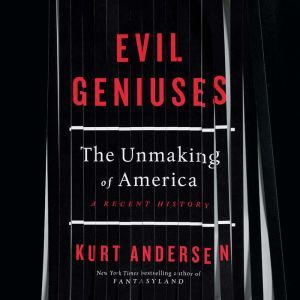 Evil Geniuses: The Unmaking of America: A Recent History, Kurt Andersen