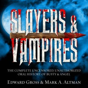 Slayers & Vampires: The Complete Uncensored, Unauthorized Oral History of Buffy & Angel, Mark A. Altman