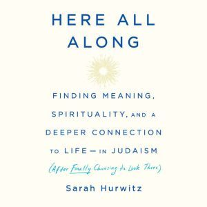 Here All Along Finding Meaning, Spirituality, and a Deeper Connection to Life--in Judaism (After Finally Choosing to Look There), Sarah Hurwitz