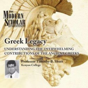 Greek Legacy: Understanding the Overwhelming Contributions of the Ancient Greeks, Timothy B. Shutt