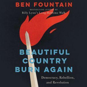Beautiful Country Burn Again Democracy, Rebellion, and Revolution, Ben Fountain