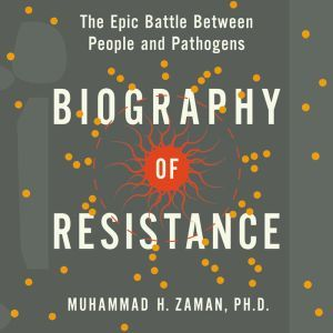 Biography of Resistance: The Epic Battle Between People and Pathogens, Muhammad H. Zaman