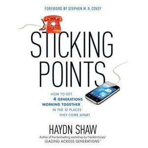 Sticking Points How to Get 4 Generations Working Together in the 12 Places They Come Apart, Haydn Shaw