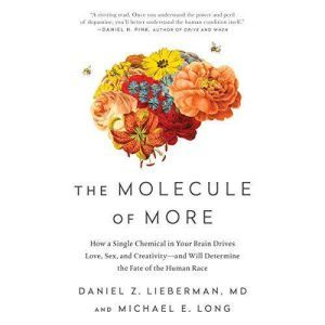 The Molecule of More How a Single Chemical in Your Brain Drives Love, Sex, and Creativity--and Will Determine the Fate of the Human Race, Daniel Z. Lieberman, MD