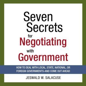 Seven Secrets for Negotiating with Government: How to Deal with Local, State, National, or Foreign Governments--and Come Out Ahead, Jeswald Salacuse