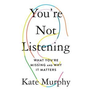 You're Not Listening What You're Missing and Why It Matters, Eleanor Kate Murphy