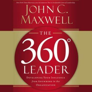The 360 Degree Leader: Developing Your Influence from Anywhere in the Organization, John C. Maxwell