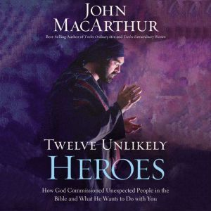 Twelve Unlikely Heroes: How God Commissioned Unexpected People in the Bible and What He Wants to Do with You, John F. MacArthur