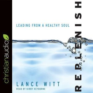 Replenish: Leading from a Healthy Soul, Lance Witt
