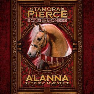 Alanna: The First Adventure Song of the Lioness #1:, Tamora Pierce