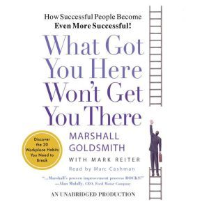 What Got You Here Won't Get You There: How Successful People Become Even More Successful, Marshall Goldsmith