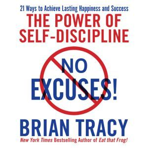No Excuses! The Power of Self-Discipline; 21 Ways to Achieve Lasting Happiness and Success, Brian Tracy