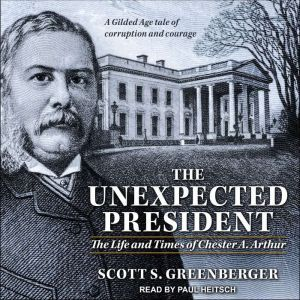 The Unexpected President: The Life and Times of Chester A. Arthur, Scott S. Greenberger