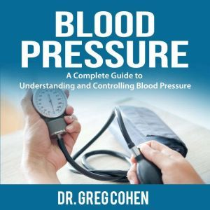 Blood Pressure: A Complete Guide to Understanding and Controlling Blood Pressure, Dr. Greg Cohen