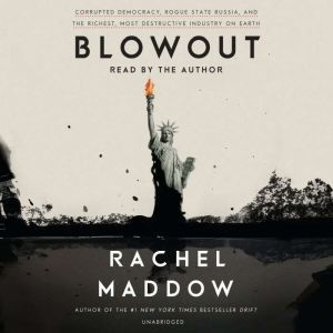 Blowout Corrupted Democracy, Rogue State Russia, and the Richest, Most Destructive  Industry on Earth, Rachel Maddow