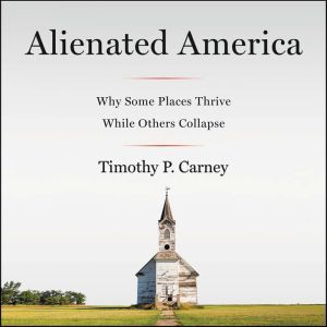 Alienated America Why Some Places Thrive While Others Collapse, Timothy P. Carney