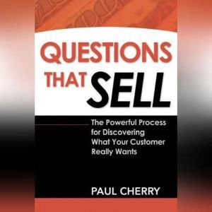 Questions that Sell The Powerful Process for Discovering What Your Customer Really Wants, Second Edition, Paul Cherry
