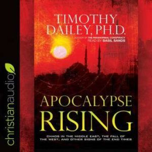 Apocalypse Rising: Chaos in the Middle East, the Fall of the West, and Other Signs of the End Times, Timothy Dailey