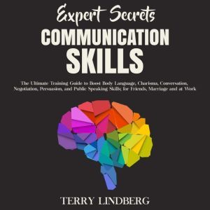 Expert Secrets – Communication Skills: The Ultimate Training Guide to Boost Body Language, Charisma, Conversation, Negotiation, Persuasion, and Public Speaking Skills; for Friends, Marriage and at Work., Terry Lindberg
