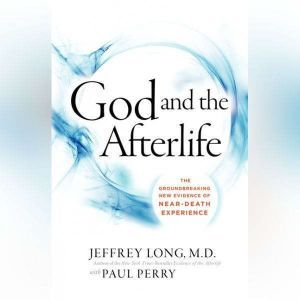 God and the Afterlife The Groundbreaking New Evidence for God and Near-Death Experience, Jeffrey Long