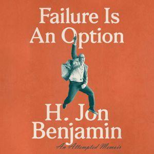 Failure Is An Option: An Attempted Memoir, H. Jon Benjamin