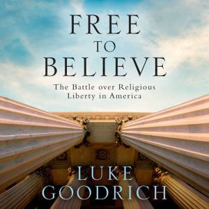 Free to Believe The Battle Over Religious Liberty in America, Luke Goodrich