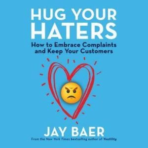Hug Your Haters: How to Embrace Complaints and Keep Your Customers, Jay Baer