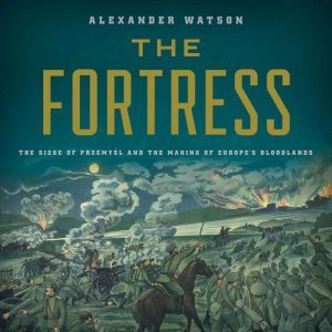 The Fortress: The Siege of Przemysl and the Making of Europe's Bloodlands, Alexander Watson