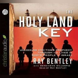 The Holy Land Key: Unlocking End-Times Prophecy Through the Lives of God's People in Israel, Ray Bentley