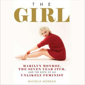 The Girl: Marilyn Monroe, The Seven Year Itch, and the Birth of an Unlikely Feminist, Michelle Morgan