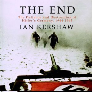 The End: The Defiance and Destruction of Hitler's Germany, 1944-1945, Ian Kershaw
