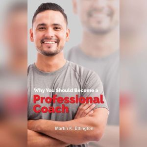 Why You Should Become a Professional Coach: And Learn more about a Fast Growing Profession , Martin K. Ettington