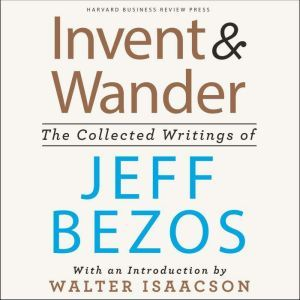 Invent and Wander: The Collected Writings of Jeff Bezos, With an Introduction by Walter Isaacson, Walter Isaacson
