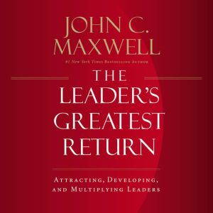 The Leader's Greatest Return: Attracting, Developing, and Multiplying Leaders, John C. Maxwell