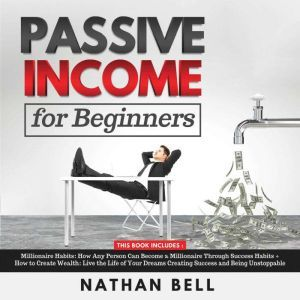 Passive Income for Beginners: Millionaire Habits: How Any Person Can Become a Millionaire Through Success Habits + How to Create Wealth: Live the Life of Your Dreams Creating Success and Being Unstoppable, Nathan Bell