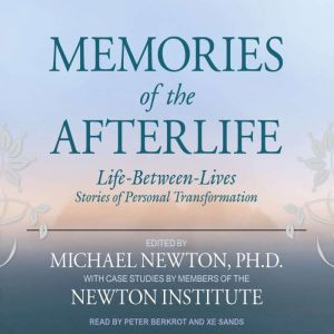 Memories of the Afterlife: Life-Between-Lives Stories of Personal Transformation, Ph.D Newton
