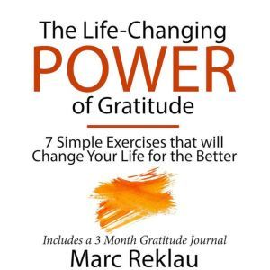 The Life-Changing Power of Gratitude: 7 Simple Exercises that will Change Your Life for the Better. Includes a 3 Month Gratitude Journal, Marc Reklau