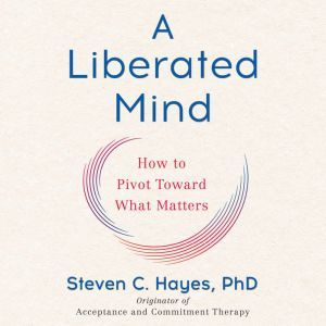 A Liberated Mind How to Pivot Toward What Matters, Steven C. Hayes, PhD