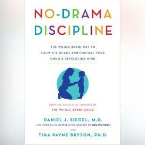 No-Drama Discipline The Whole-Brain Way to Calm the Chaos and Nurture Your Child's Developing Mind, Daniel J. Siegel