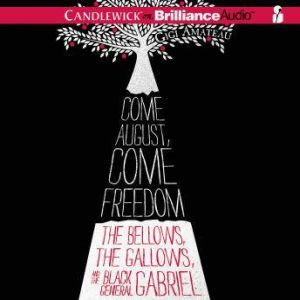 Come August, Come Freedom: The Bellows, The Gallows, and The Black General Gabriel, Gigi Amateau
