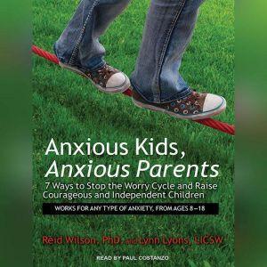 Anxious Kids, Anxious Parents: 7 Ways to Stop the Worry Cycle and Raise Courageous and Independent Children, LICSW Lyons