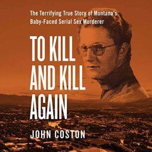 To Kill and Kill Again: The Terrifying True Story of Montana's Baby-Faced Serial Sex Murderer, John Coston