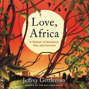 Love, Africa A Memoir of Romance, War, and Survival, Jeffrey Gettleman