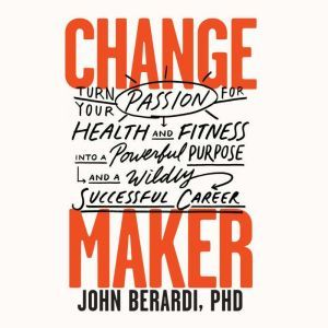 Change Maker Turn Your Passion for Health and Fitness into a Powerful Purpose and a Wildly Successful Career, John Berardi, PhD